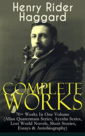 Complete Works of Henry Rider Haggard: 70+ Works In One Volume (Allan Quatermain Series, Ayesha Series, Lost World Novels, Short Stories, Essays & Autobiography): ... Mist, The Ghost Kings, Queen of the Dawn…