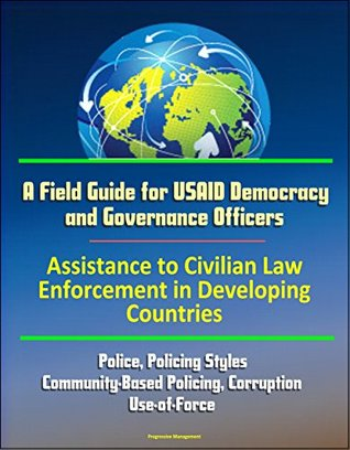 A Field Guide for USAID Democracy and Governance Officers: Assistance to Civilian Law Enforcement in Developing Countries - Police, Policing Styles, Community-Based Policing, Corruption, Use-of-Force