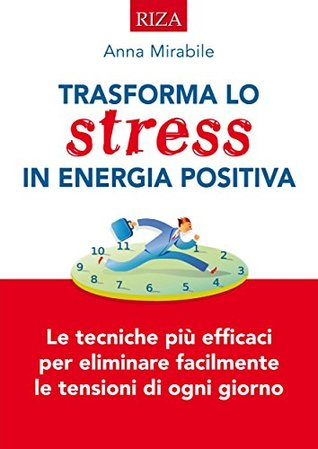 Trasforma lo stress in energia positiva: Le tecniche iù efficaci per eliminare facilmente le tensioni di ogni giorno