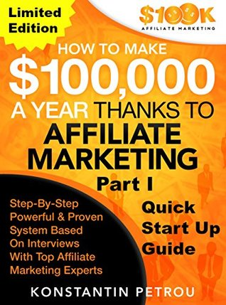 "How To Make $100k A Year Thanks To Affiliate Marketing Part 1 – Limited Edition: ""Work From Home And Make Money Online: Proven Marketing Strategies Based on Interviews with Top Affiliate Marketers"""