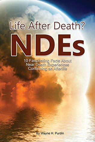 NDE - Life After Death? The Top 10 FASCINATING FACTS about Near Death Experiences (NDE - Life After Death? Series BK 1)