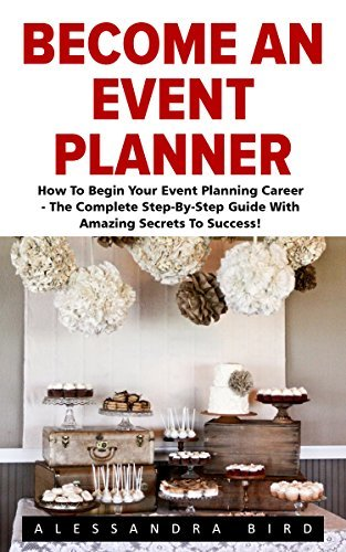 Become An Event Planner: How To Begin Your Event Planning Career - The Complete Step-By-Step Guide With Amazing Secrets To Success