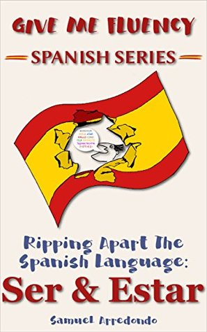Ripping Apart The Spanish Language: Ser & Estar: Master the Uses of the Two Most Important and Fundamental Spanish Verbs