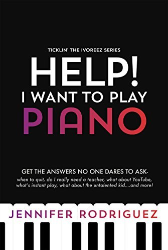 Help! I Want to Play Piano: Get the Answers No One Dares Asks - When to Quit, Do I Really Need a Teacher, What about YouTube, What's Instant Play, What ... more! (Ticklin' the Ivoreez Series Book 1)