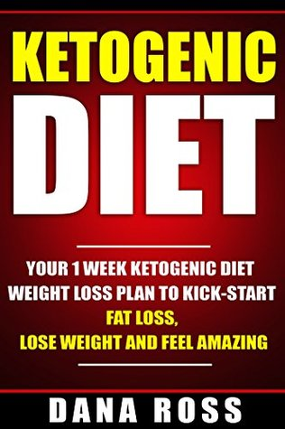 Ketogenic Diet: Your 1 Week Ketogenic Diet Weight Loss Plan To Kick-Start Fat Loss, Lose Weight and Feel Amazing (Ketogenic diet, recipes, cookbook, Paleo diet, clean weight loss)