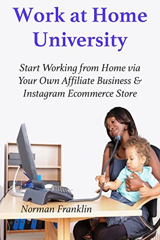 Work at Home University: Start Working from Home via Your Own Affiliate Business & Instagram Ecommerce Store (2 in 1 Business Bundle)