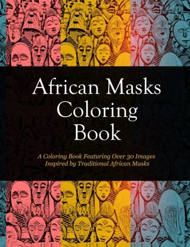 African Masks Coloring Book: A Coloring Book Featuring Over 30 Images Inspired By Traditional African Masks,Cultural History,Folk Art Coloring Book,African Art Decor