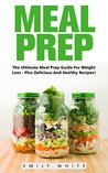 Meal Prep: The Ultimate Meal Prep Guide For Weight Loss - Plus Delicious and Healthy Recipes! (Meal Planning, Batch Cooking, Clean Eating)