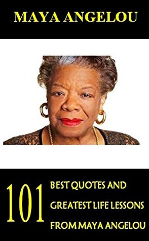 Maya Angelou: 101 Best Quotes and Greatest Life Lessons from Maya Angelou (Inspirational Quotes from Phenomenal Woman)