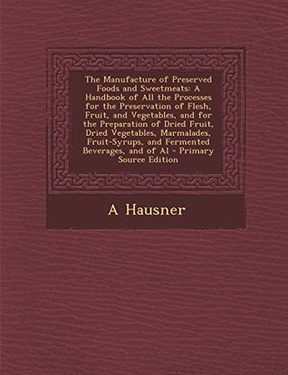 The Manufacture of Preserved Foods and Sweetmeats: A Handbook of All the Processes for the Preservation of Flesh, Fruit, and Vegetables, and for the ... and Fermented Beverages, and of Al