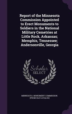 Report of the Minnesota Commission Appointed to Erect Monuments to Soldiers in the National Military Cemetries at Little Rock, Arkansas; Memphis, Tennessee; Andersonville, Georgia