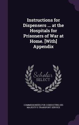 Instructions for Dispensers ... at the Hospitals for Prisoners of War at Home. [With] Appendix