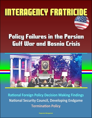Interagency Fratricide: Policy Failures in the Persian Gulf War and Bosnia Crisis - Rational Foreign Policy Decision Making Findings, National Security Council, Developing Endgame, Termination Policy