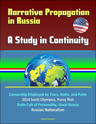 Narrative Propagation in Russia: A Study in Continuity - Censorship Employed by Tsars, Stalin, and Putin, 2014 Sochi Olympics, Pussy Riot, Putin Cult of Personality, Great Russia, Russian Nationalism