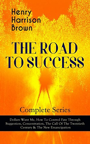 THE ROAD TO SUCCESS - Complete Series: Dollars Want Me, How To Control Fate Through Suggestion, Concentration, The Call Of The Twentieth Century & The ... in Your Personal & Professional Life
