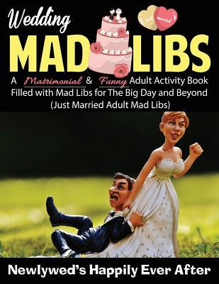 Wedding Mad Libs: Newlywed's Happily Ever After: A Matrimonial & Funny Adult Activity Book Filled with Mad Libs for the Big Day and Beyond
