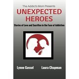 The Addict's Mom Presents UNEXPECTED HEROES: Stories of Love and Sacrifice in the Face of Addiction