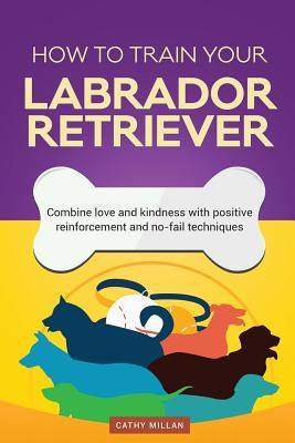 How to Train Your Labrador Retriever (Dog Training Collection): Combine Love and Kindness with Positive Reinforcement and No-Fail Techniques