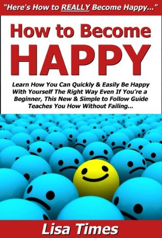How to Become Happy: Learn How You Can Quickly & Easily Be Happy With Yourself The Right Way Even If You're a Beginner, This New & Simple to Follow Guide Teaches You How Without Failing