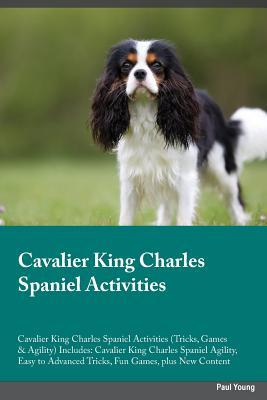 Cavalier King Charles Spaniel Activities Cavalier King Charles Spaniel Activities (Tricks, Games & Agility) Includes: Cavalier King Charles Spaniel Agility, Easy to Advanced Tricks, Fun Games, plus New Content