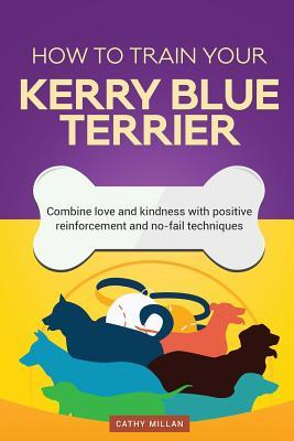 How to Train Your Kerry Blue Terrier (Dog Training Collection): Combine Love and Kindness with Positive Reinforcement and No-Fail Techniques