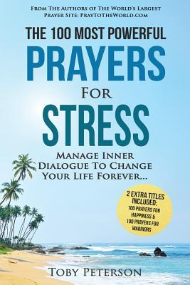 Prayer the 100 Most Powerful Prayers for Stress 2 Amazing Bonus Books to Pray for Happiness & Warriors: Manage Inner Dialogue to Change Your Life Forever