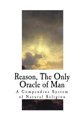 Reason, the Only Oracle of Man: A Compendius System of Natural Religion