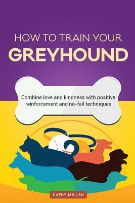How to Train Your Greyhound (Dog Training Collection): Combine Love and Kindness with Positive Reinforcement and No-Fail Techniques