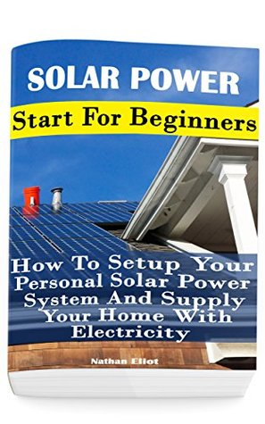 Solar Power: Start For Beginners: How To Setup Your Personal Solar Power System And Supply Your Home With Electricity: (Energy Independence, Lower Bills ... Grid Living)
