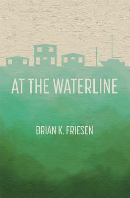 At the Waterline by Brian K. Friesen