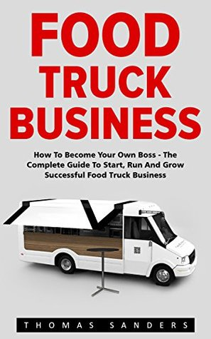 Food Truck Business: How To Become Your Own Boss - The Complete Guide To Start, Run And Grow Successful Food Truck Business
