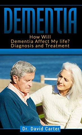 Dementia: How Will Dementia Affect My life? Diagnosis and Treatment