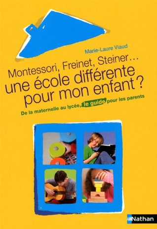 Montessori, Freinet, Steiner, une école différente pour mon enfant ? : De la maternelle au lycée, le guide pour les parents