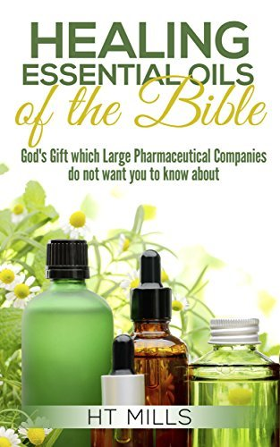 The Healing Essential Oils of the Bible: God's Gift Which Large Pharmaceutical Companies Do Not Want You to Know About