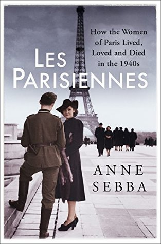Les Parisiennes How the Women of Paris Lived Loved and Died Under Nazi Occupation