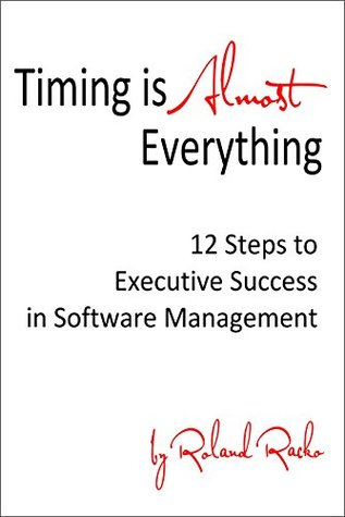 Timing Is Almost Everything: 12 Steps to Executive Success in Software Management