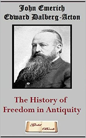 The History Of Freedom In Antiquity By John Emerich Edward Dalberg Acton