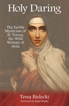 Download Holy Daring: The Earthy Mysticism of St. Teresa, the Wild Woman of Avila