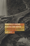 Mindfully Facing Disease and Death by Bhikkhu Anālayo