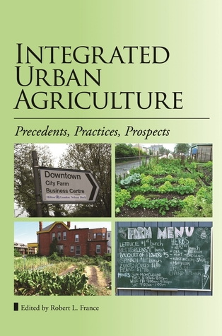 Integrated Urban Agriculture: Precedents, Practices, Prospects