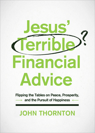 Jesus' Terrible Financial Advice: Flipping the Tables on Peace, Prosperity, and the Pursuit of Happiness