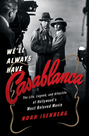 We'll Always Have Casablanca: The Life, Legend, and Afterlife of Hollywood's Most Beloved Movie