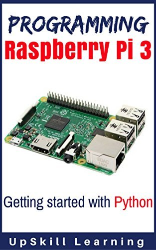 Programming Raspberry Pi 3: Getting Started With Python (Programming Raspberry Pi 3, Raspberry Pi 3 User Guide, Python Programming, Raspberry Pi 3 with Python Programming)