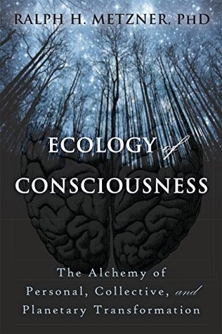 Ebook The Ecology of Consciousness: The Alchemy of Personal, Collective, and Planetary Transformation by Ralph Metzner read!