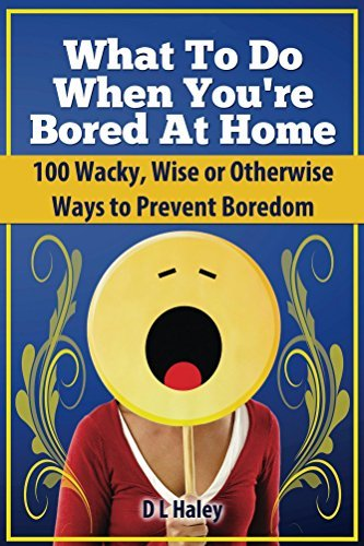 What to Do When Bored at Home: 100 Wacky, Wise or Otherwise Ways to Prevent Boredom