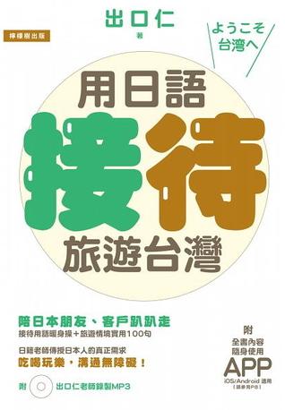 用日語接待旅遊台灣:陪日本朋友、客戶趴趴走,吃喝玩樂溝通無障礙的實用100句 [附贈:iOS / Android適用APP+出口仁老師錄製MP3]