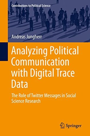 Analyzing Political Communication with Digital Trace Data: The Role of Twitter Messages in Social Science Research