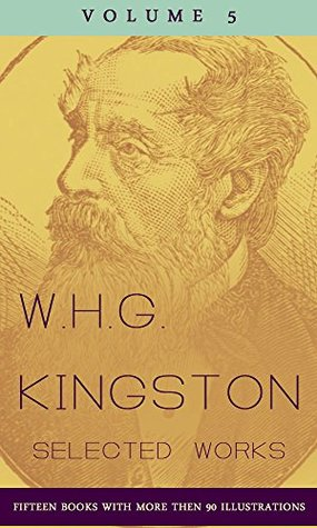 W.H.G. Kingston, Collected Works, Volume 5 (illustrated): (Fifteen Books with more then 90 illustrations)