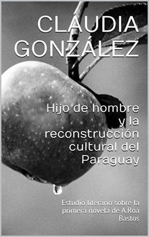 Hijo de hombre y la reconstrucción cultural del Paraguay: Estudio literario sobre la primera novela de A.Roa Bastos