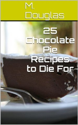 25 Chocolate Pie Recipes to Die For (Chocolate Recipes to Die For Book 9)